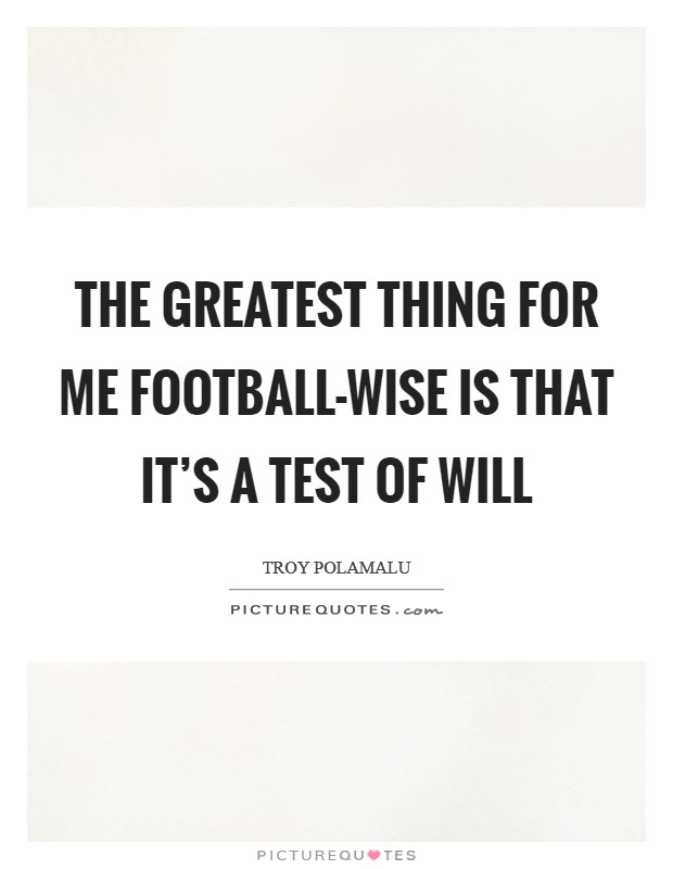 The greatest thing for me football-wise is that it's a test of will Picture Quote #1
