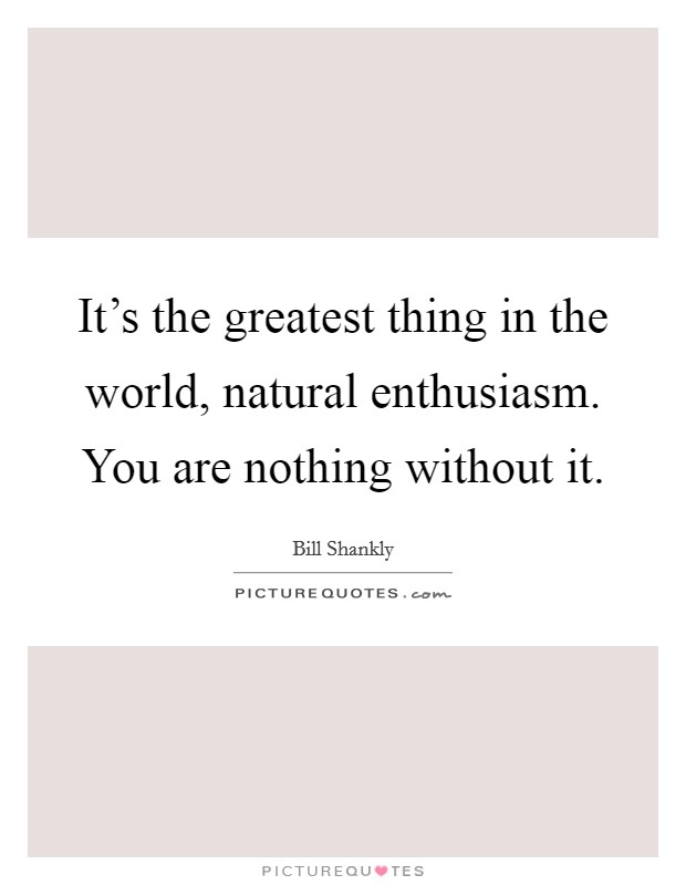 It's the greatest thing in the world, natural enthusiasm. You are nothing without it Picture Quote #1