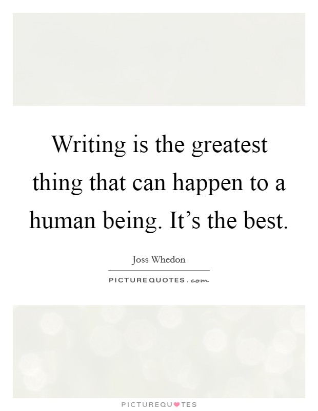 Writing is the greatest thing that can happen to a human being. It's the best Picture Quote #1