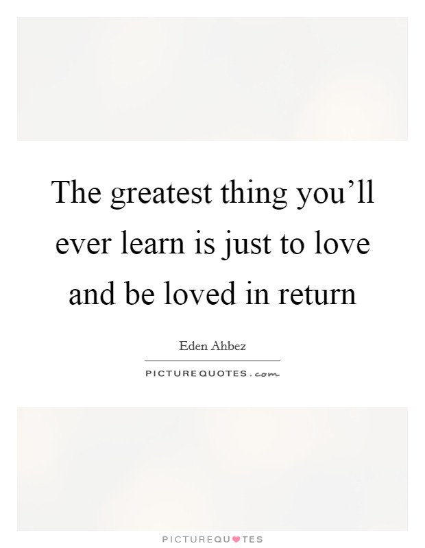 The greatest thing you'll ever learn is just to love and be loved in return Picture Quote #1