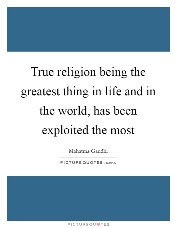 True religion being the greatest thing in life and in the world, has been exploited the most Picture Quote #1