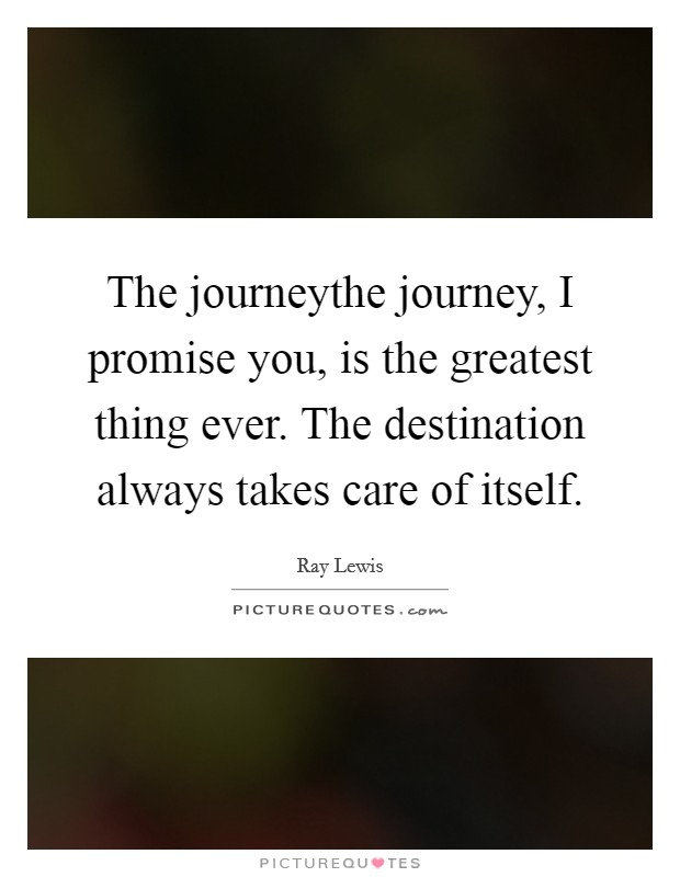 The journeythe journey, I promise you, is the greatest thing ever. The destination always takes care of itself Picture Quote #1