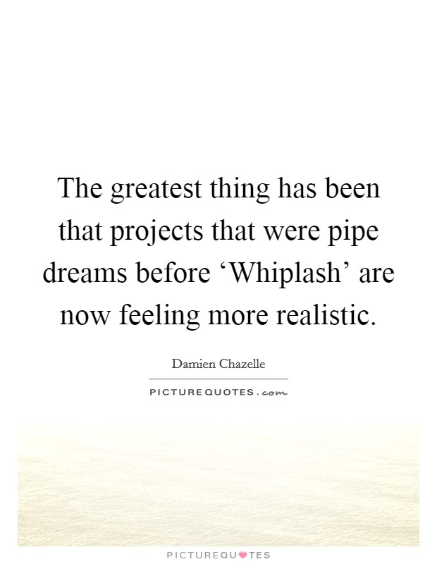 The greatest thing has been that projects that were pipe dreams before 'Whiplash' are now feeling more realistic Picture Quote #1