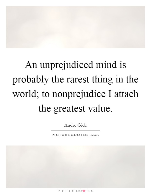 An unprejudiced mind is probably the rarest thing in the world; to nonprejudice I attach the greatest value Picture Quote #1