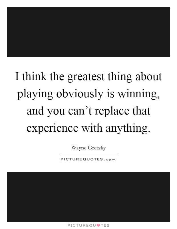 I think the greatest thing about playing obviously is winning, and you can't replace that experience with anything Picture Quote #1
