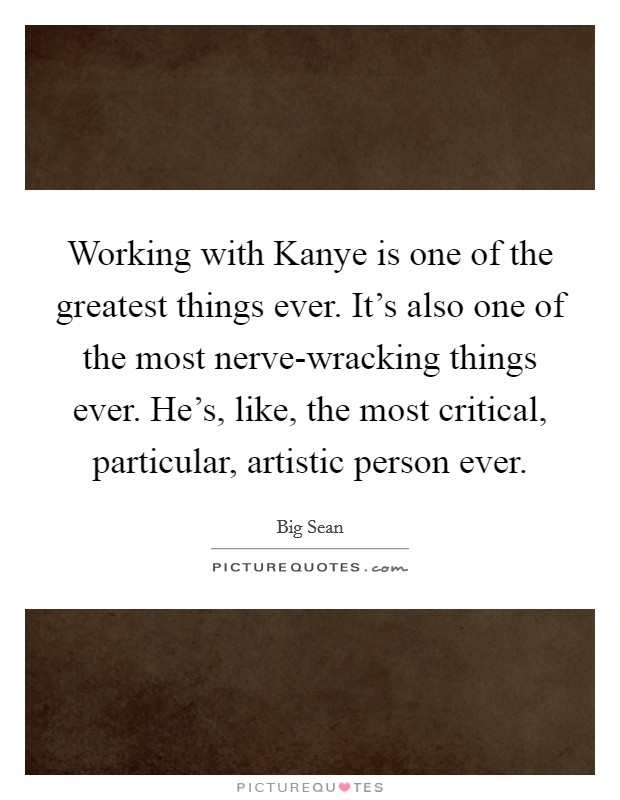 Working with Kanye is one of the greatest things ever. It's also one of the most nerve-wracking things ever. He's, like, the most critical, particular, artistic person ever Picture Quote #1