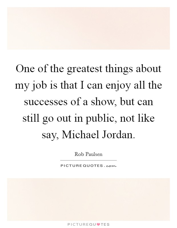 One of the greatest things about my job is that I can enjoy all the successes of a show, but can still go out in public, not like say, Michael Jordan. Picture Quote #1