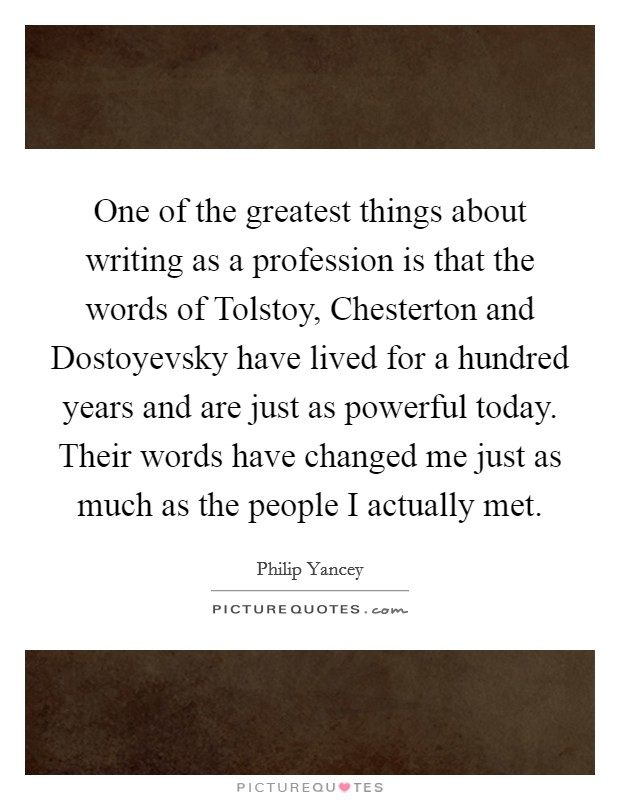 One of the greatest things about writing as a profession is that the words of Tolstoy, Chesterton and Dostoyevsky have lived for a hundred years and are just as powerful today. Their words have changed me just as much as the people I actually met Picture Quote #1