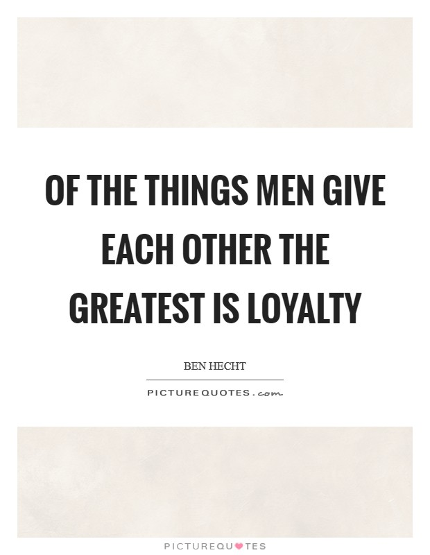 Of the things men give each other the greatest is loyalty Picture Quote #1