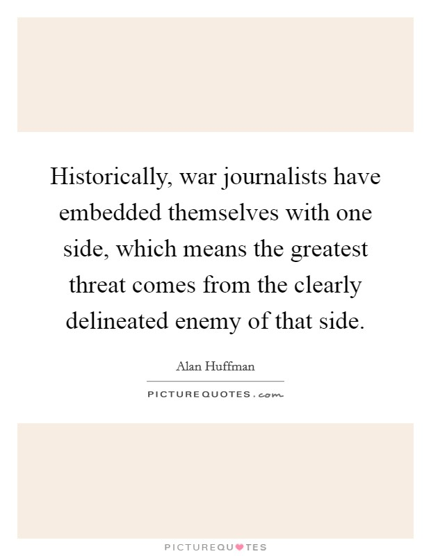 Historically, war journalists have embedded themselves with one side, which means the greatest threat comes from the clearly delineated enemy of that side Picture Quote #1