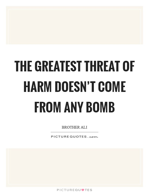 The greatest threat of harm doesn't come from any bomb Picture Quote #1