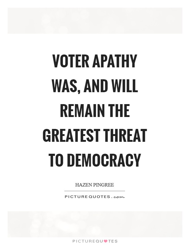 Voter apathy was, and will remain the greatest threat to democracy Picture Quote #1