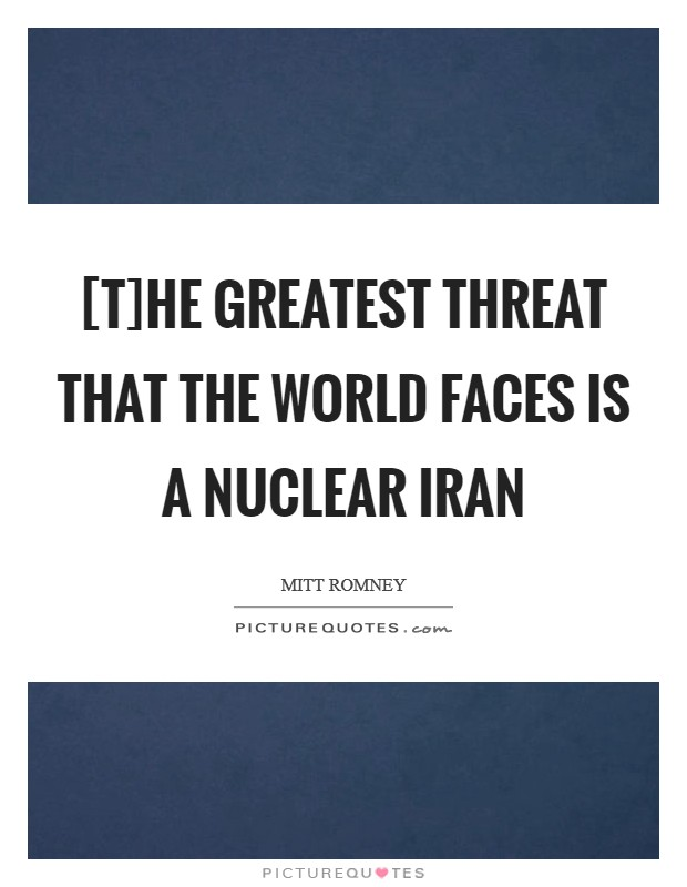 [T]he greatest threat that the world faces is a nuclear Iran Picture Quote #1