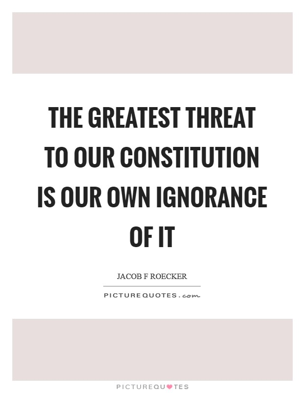 The greatest threat to our Constitution is our own ignorance of it Picture Quote #1