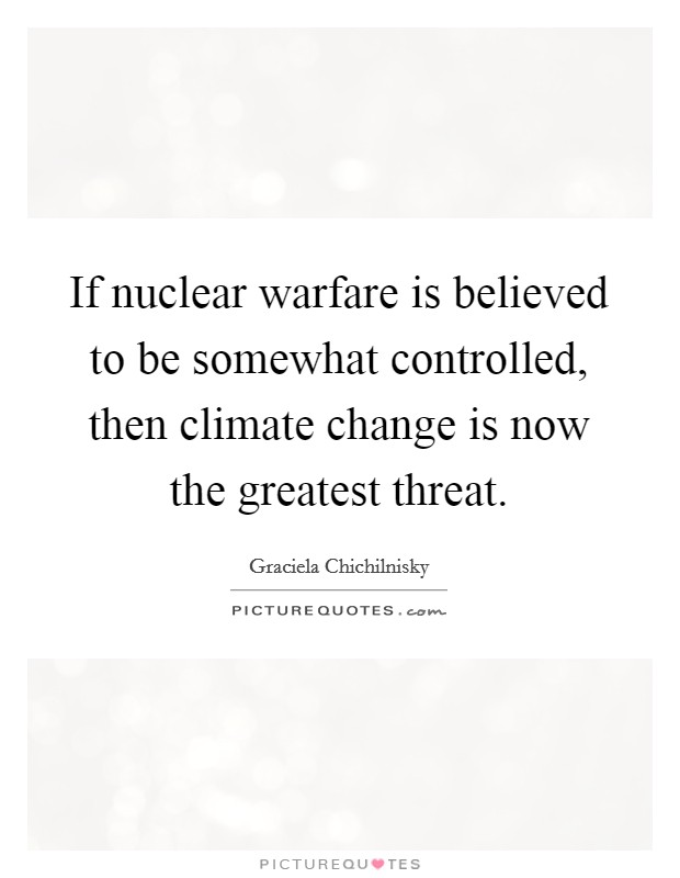 If nuclear warfare is believed to be somewhat controlled, then climate change is now the greatest threat Picture Quote #1