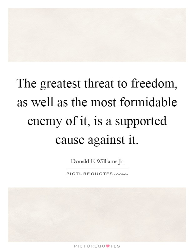 The greatest threat to freedom, as well as the most formidable enemy of it, is a supported cause against it Picture Quote #1