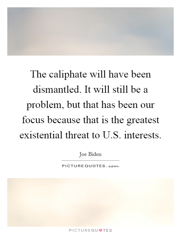 The caliphate will have been dismantled. It will still be a problem, but that has been our focus because that is the greatest existential threat to U.S. interests Picture Quote #1
