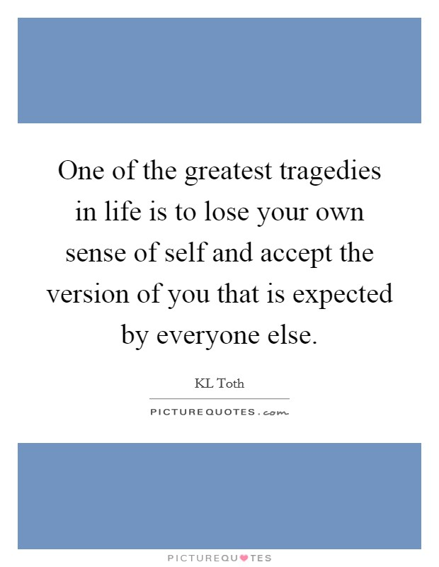 One of the greatest tragedies in life is to lose your own sense of self and accept the version of you that is expected by everyone else Picture Quote #1