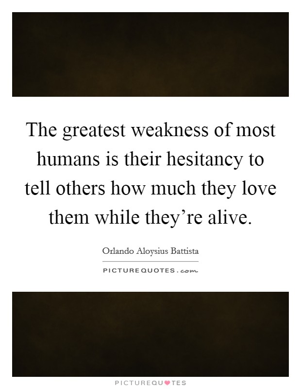 The greatest weakness of most humans is their hesitancy to tell others how much they love them while they're alive. Picture Quote #1
