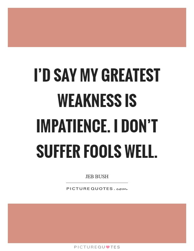 I'd say my greatest weakness is impatience. I don't suffer fools well Picture Quote #1
