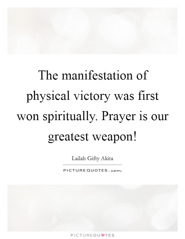 The manifestation of physical victory was first won spiritually. Prayer is our greatest weapon! Picture Quote #1