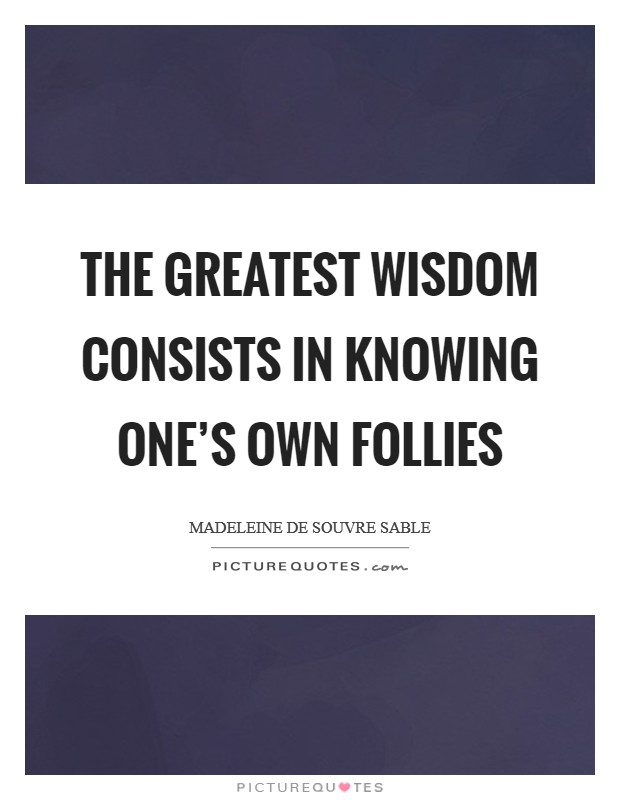 The greatest wisdom consists in knowing one's own follies Picture Quote #1