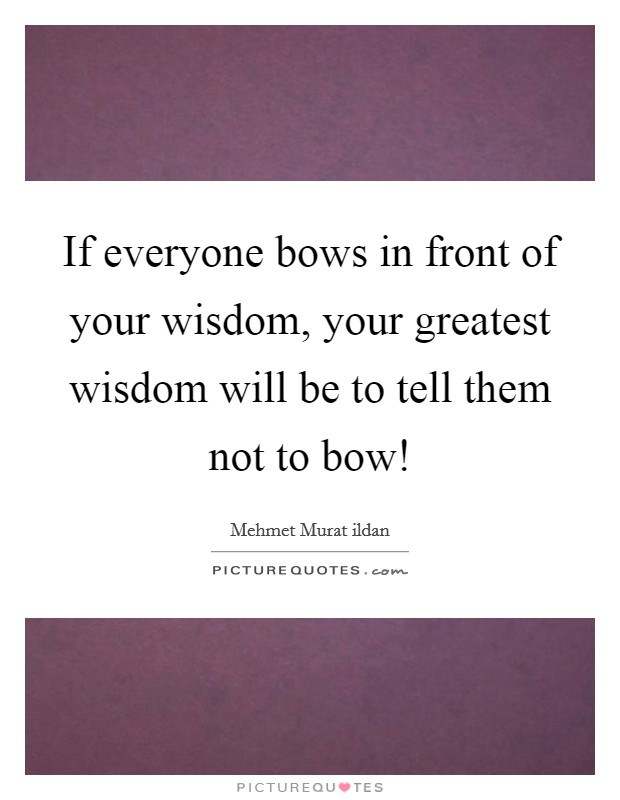 If everyone bows in front of your wisdom, your greatest wisdom will be to tell them not to bow! Picture Quote #1
