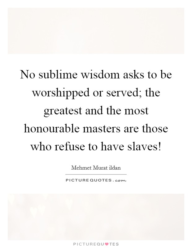 No sublime wisdom asks to be worshipped or served; the greatest and the most honourable masters are those who refuse to have slaves! Picture Quote #1