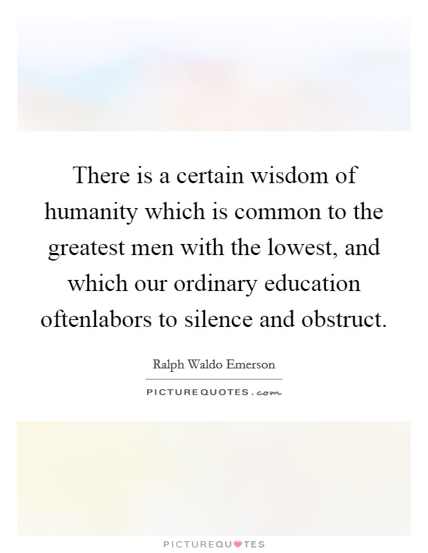 There is a certain wisdom of humanity which is common to the greatest men with the lowest, and which our ordinary education oftenlabors to silence and obstruct Picture Quote #1
