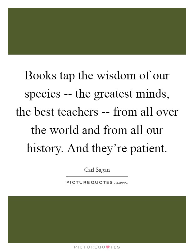 Books tap the wisdom of our species -- the greatest minds, the best teachers -- from all over the world and from all our history. And they're patient Picture Quote #1