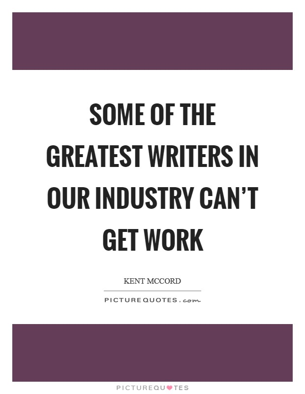 Some of the greatest writers in our industry can't get work Picture Quote #1