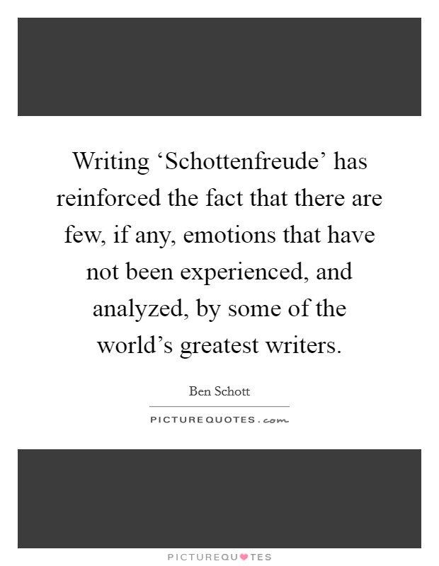 Writing 'Schottenfreude' has reinforced the fact that there are few, if any, emotions that have not been experienced, and analyzed, by some of the world's greatest writers Picture Quote #1