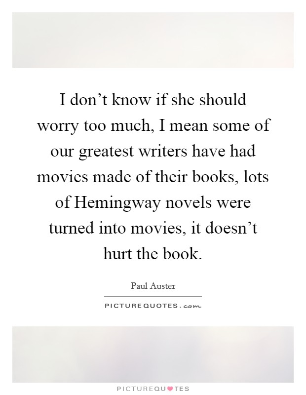 I don't know if she should worry too much, I mean some of our greatest writers have had movies made of their books, lots of Hemingway novels were turned into movies, it doesn't hurt the book Picture Quote #1