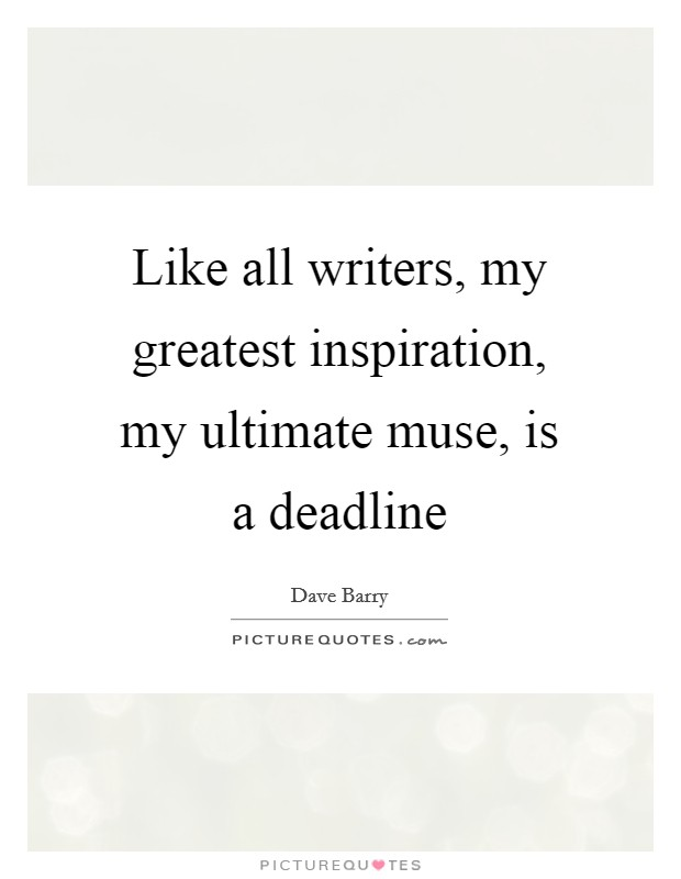 Like all writers, my greatest inspiration, my ultimate muse, is a deadline Picture Quote #1