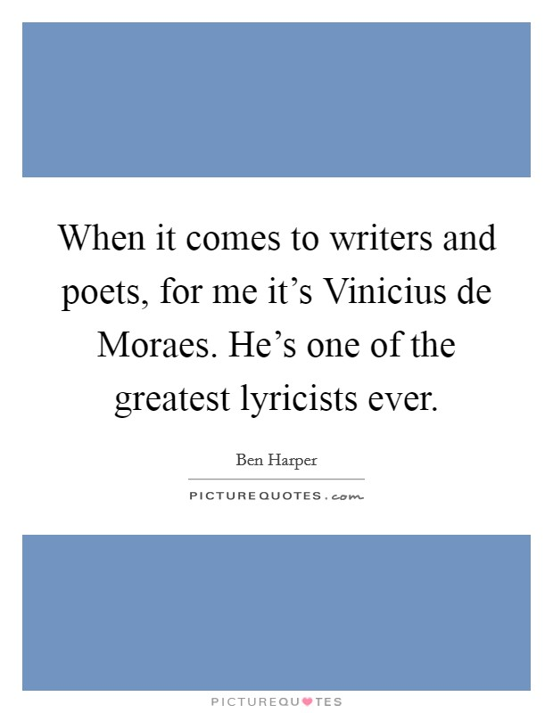 When it comes to writers and poets, for me it's Vinicius de Moraes. He's one of the greatest lyricists ever Picture Quote #1