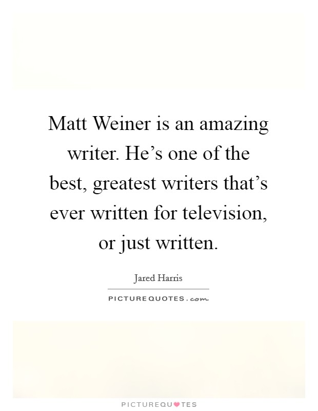 Matt Weiner is an amazing writer. He's one of the best, greatest writers that's ever written for television, or just written. Picture Quote #1