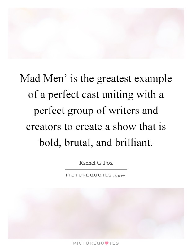 Mad Men' is the greatest example of a perfect cast uniting with a perfect group of writers and creators to create a show that is bold, brutal, and brilliant Picture Quote #1
