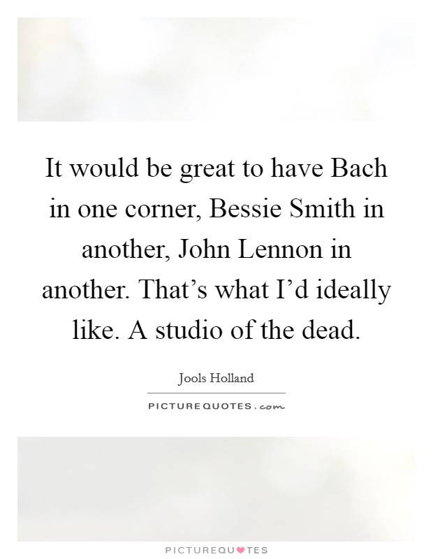 It would be great to have Bach in one corner, Bessie Smith in another, John Lennon in another. That's what I'd ideally like. A studio of the dead Picture Quote #1