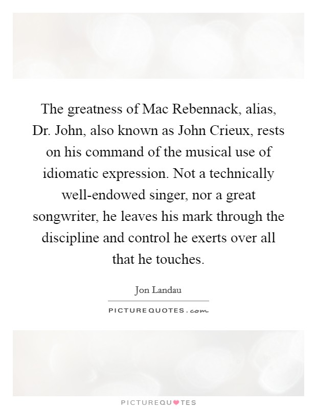 The greatness of Mac Rebennack, alias, Dr. John, also known as John Crieux, rests on his command of the musical use of idiomatic expression. Not a technically well-endowed singer, nor a great songwriter, he leaves his mark through the discipline and control he exerts over all that he touches Picture Quote #1