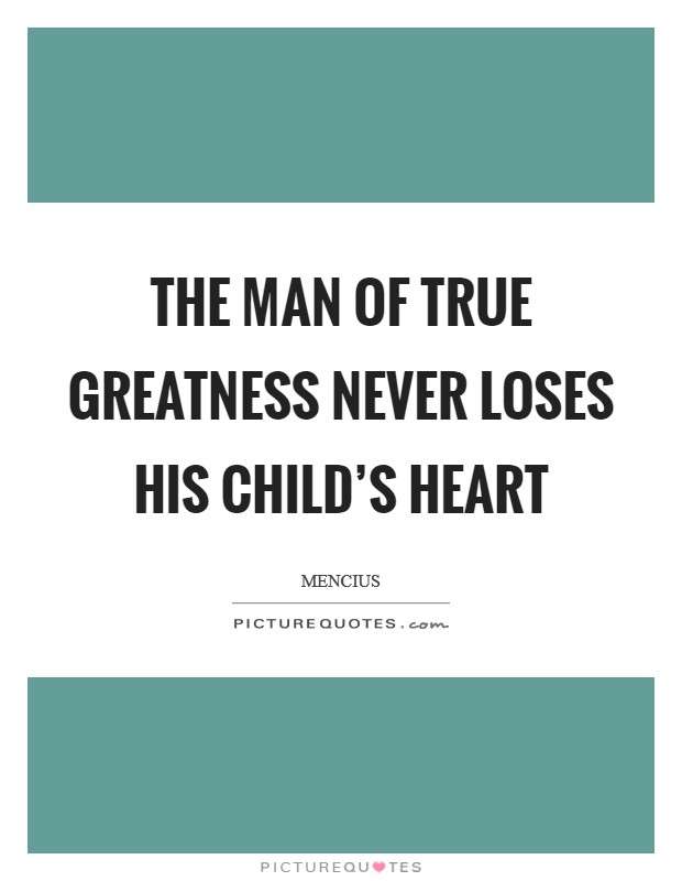 The man of true greatness never loses his child's heart Picture Quote #1