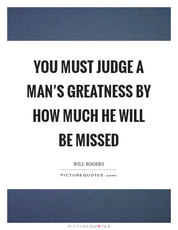 You must judge a man's greatness by how much he will be missed Picture Quote #1