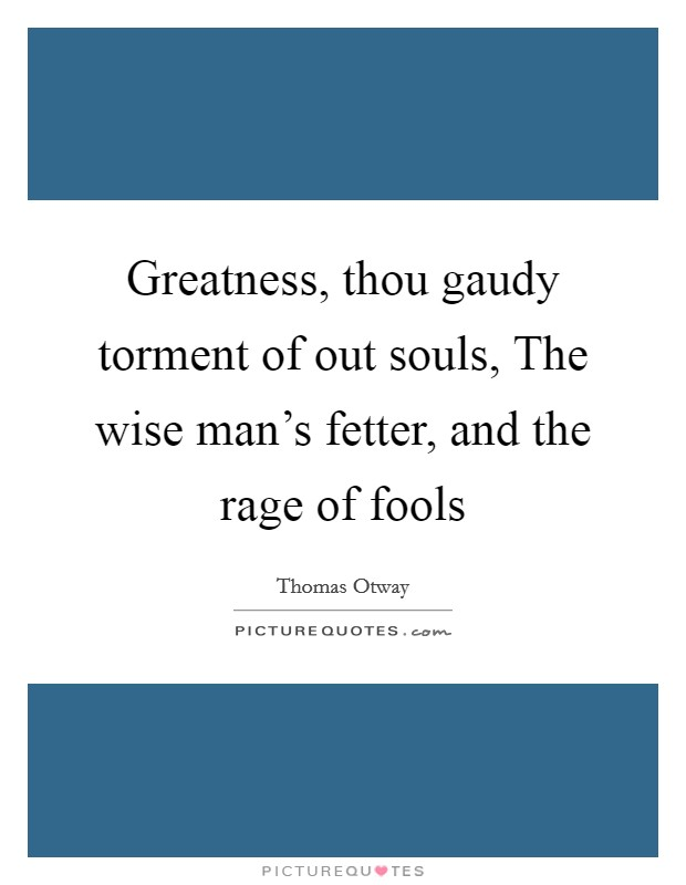 Greatness, thou gaudy torment of out souls, The wise man's fetter, and the rage of fools Picture Quote #1