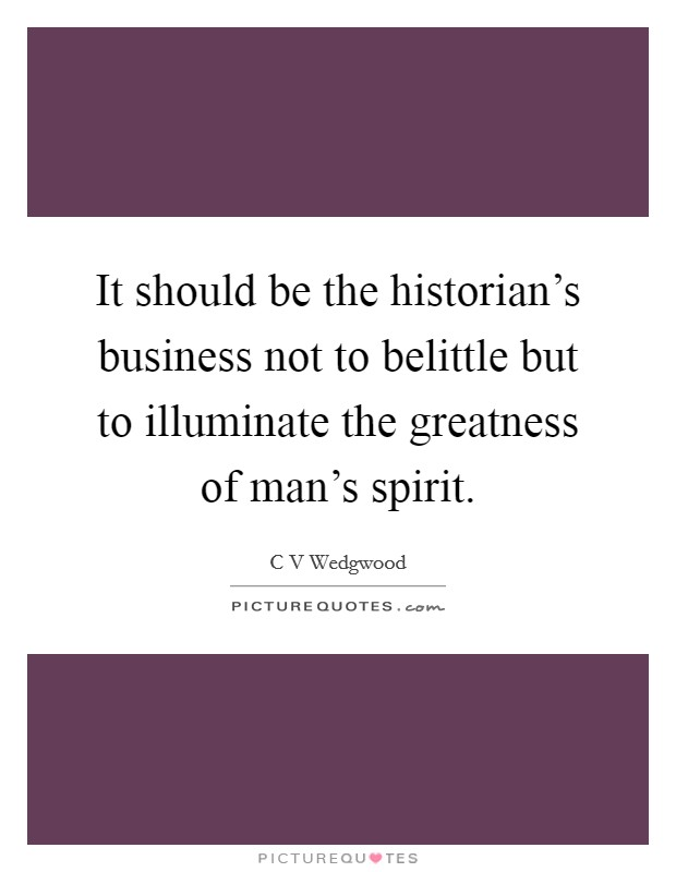 It should be the historian's business not to belittle but to illuminate the greatness of man's spirit Picture Quote #1
