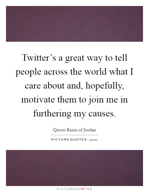 Twitter's a great way to tell people across the world what I care about and, hopefully, motivate them to join me in furthering my causes Picture Quote #1