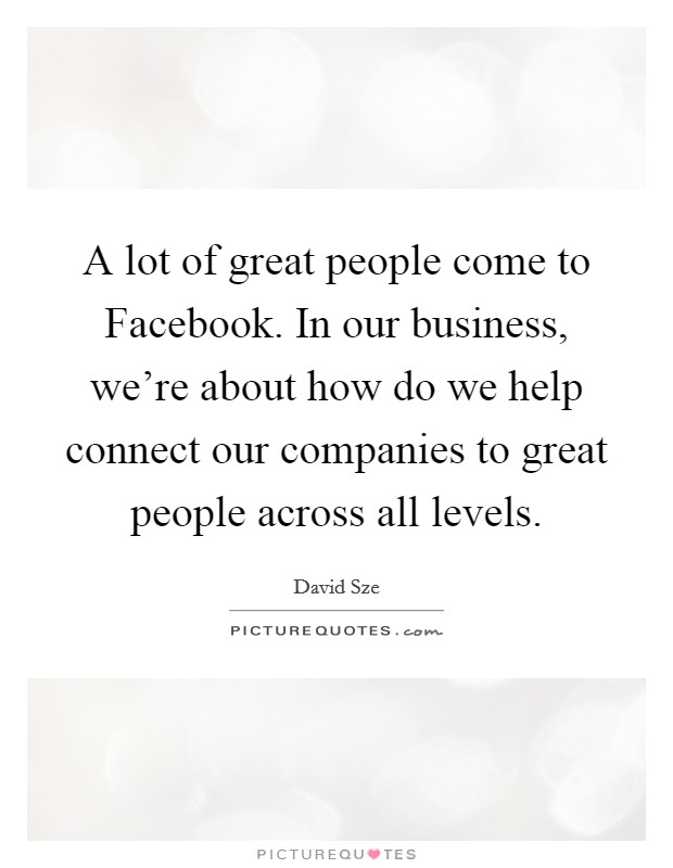 A lot of great people come to Facebook. In our business, we're about how do we help connect our companies to great people across all levels Picture Quote #1