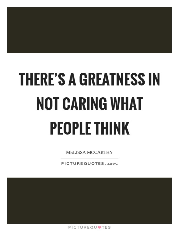 There's a greatness in not caring what people think Picture Quote #1