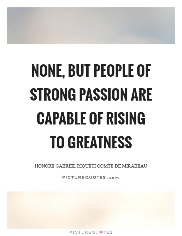 None, but people of strong passion are capable of rising to greatness Picture Quote #1