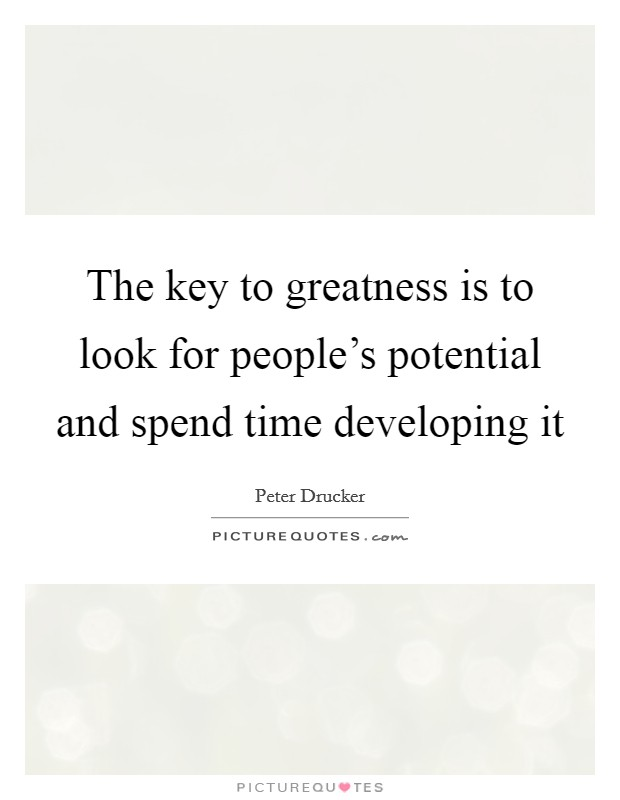 The key to greatness is to look for people's potential and spend time developing it Picture Quote #1