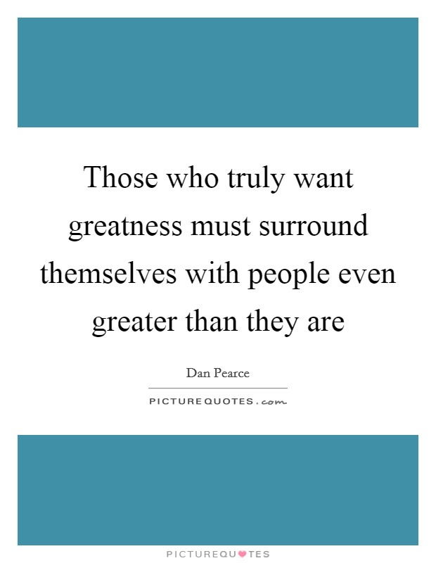 Those who truly want greatness must surround themselves with people even greater than they are Picture Quote #1
