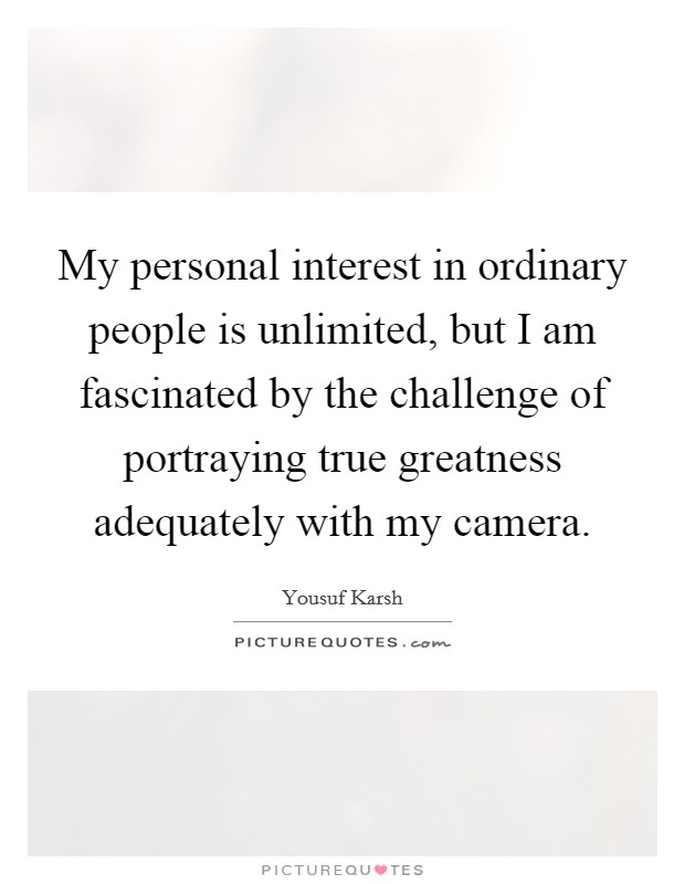 My personal interest in ordinary people is unlimited, but I am fascinated by the challenge of portraying true greatness adequately with my camera Picture Quote #1